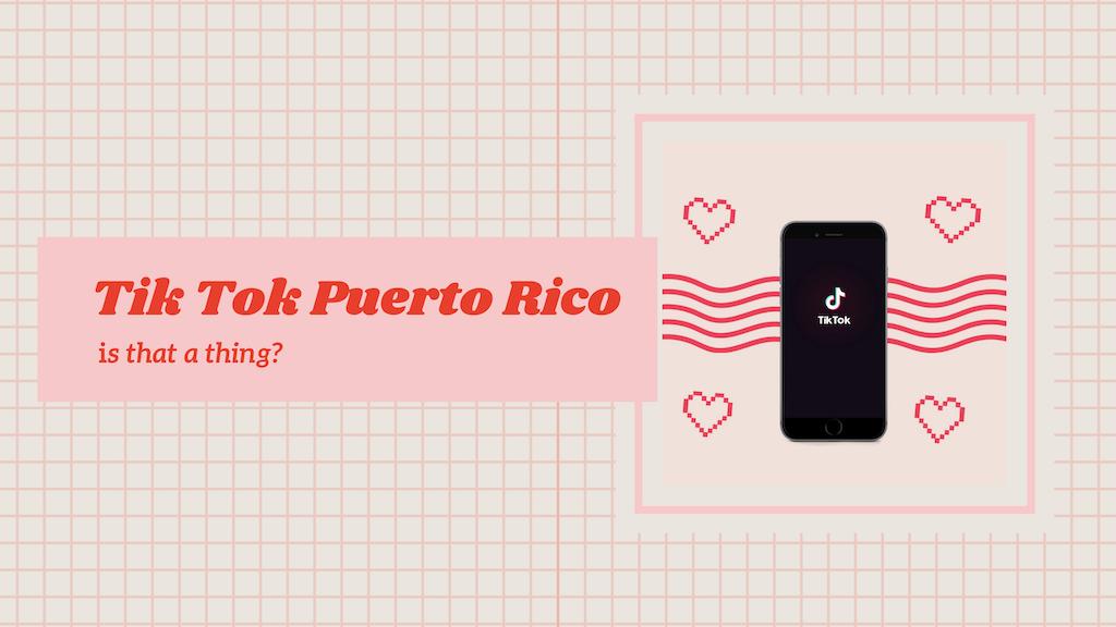 TikTok en Puerto Rico, is a thing! 7 razones para que lo conozcas